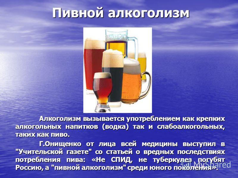 Алкоголизм вызывается употреблением как крепких алкогольных напитков (водка) так и слабоалкогольных, таких как пиво. Г.Онищенко от лица всей медицины выступил в
