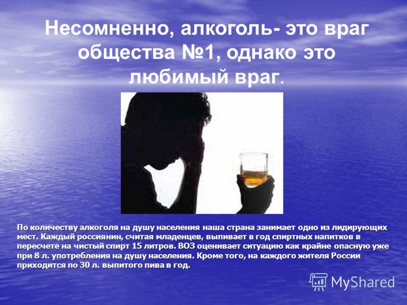 По количеству алкоголя на душу населения наша страна занимает одно из лидирующих мест. Каждый россиянин, считая младенцев, выпивает в год спиртных напитков в пересчете на чистый спирт 15 литров. ВОЗ оценивает ситуацию как крайне опасную уже при 8 л.