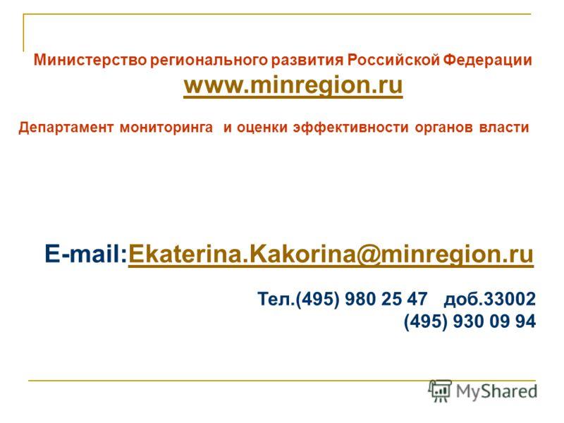 Министерство регионального развития Российской Федерации www.minregion.ru Департамент мониторинга и оценки эффективности органов власти E-mail:Еkaterina.Kakorina@minregion.ruЕkaterina.Kakorina@minregion.ru Тел.(495) 980 25 47 доб.33002 (495) 930 09 9