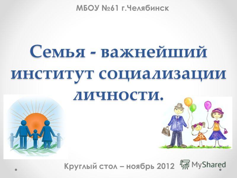 Круглый стол – ноябрь 2012 МБОУ 61 г.Челябинск Семья - важнейший институт социализации личности.