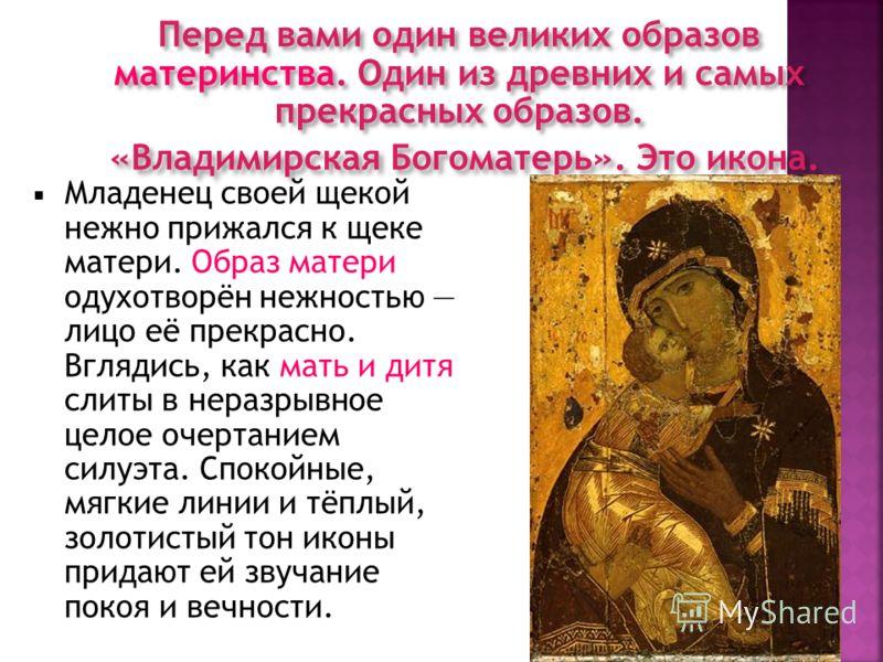 Перед вами один великих образов материнства. Один из древних и самых прекрасных образов. «Владимирская Богоматерь». Это икона. Младенец своей щекой нежно прижался к щеке матери. Образ матери одухотворён нежностью лицо её прекрасно. Вглядись, как мать