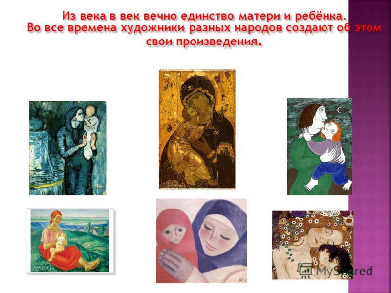 Из века в век вечно единство матери и ребёнка. Во все времена художники разных народов создают об этом свои произведения.