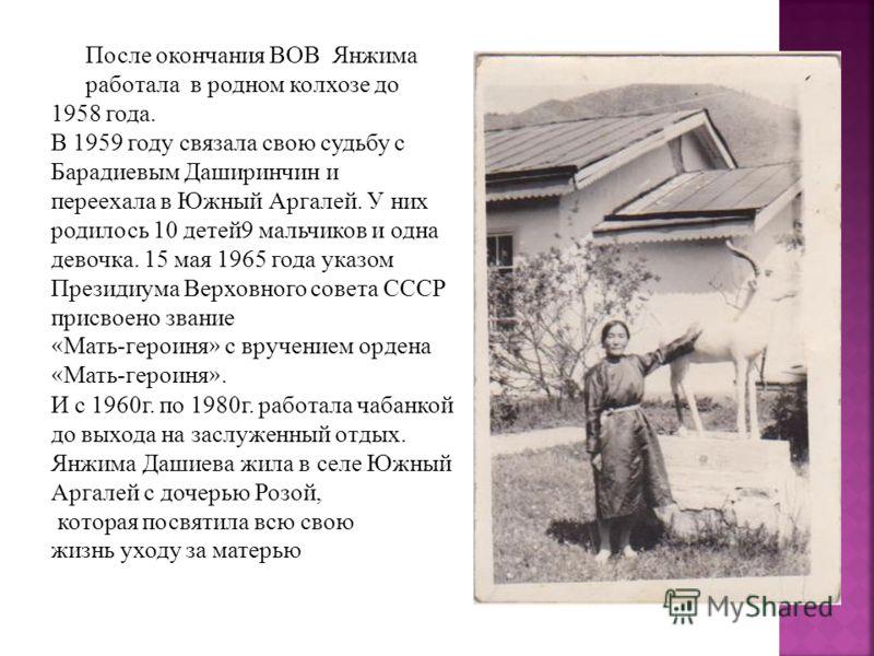 После окончания ВОВ Янжима работала в родном колхозе до 1958 года. В 1959 году связала свою судьбу с Барадиевым Даширинчин и переехала в Южный Аргалей. У них родилось 10 детей9 мальчиков и одна девочка. 15 мая 1965 года указом Президиума Верховного с