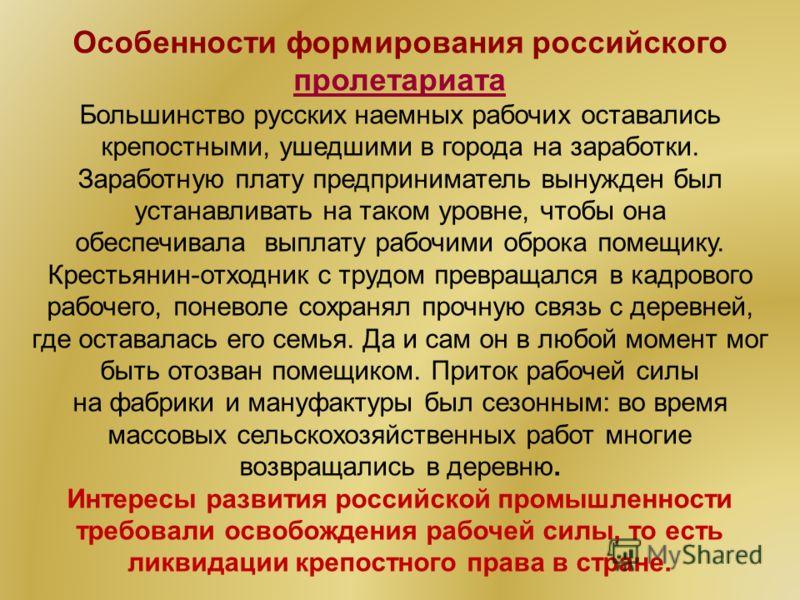 Особенности формирования российского пролетариата пролетариата Большинство русских наемных рабочих оставались крепостными, ушедшими в города на заработки. Заработную плату предприниматель вынужден был устанавливать на таком уровне, чтобы она обеспечи