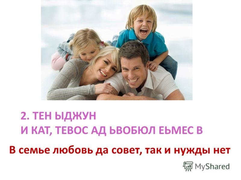 2. ТЕН ЫДЖУН И КАТ, ТЕВОС АД ЬВОБЮЛ ЕЬМЕС В В семье любовь да совет, так и нужды нет