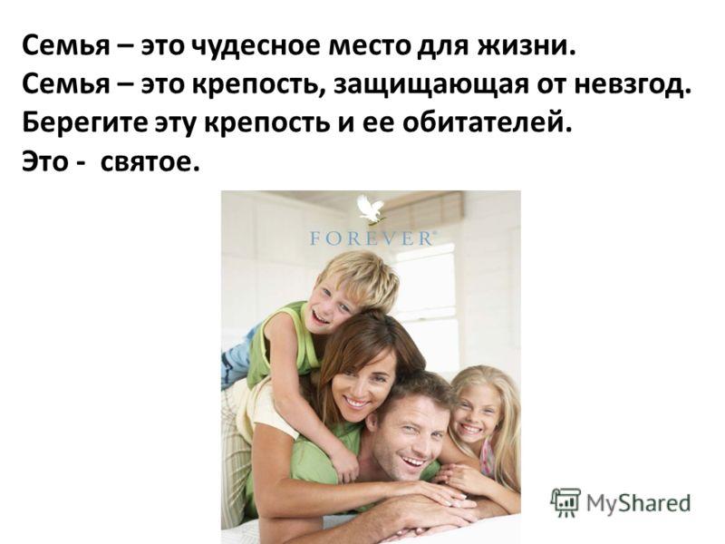 Семья – это чудесное место для жизни. Семья – это крепость, защищающая от невзгод. Берегите эту крепость и ее обитателей. Это - святое.