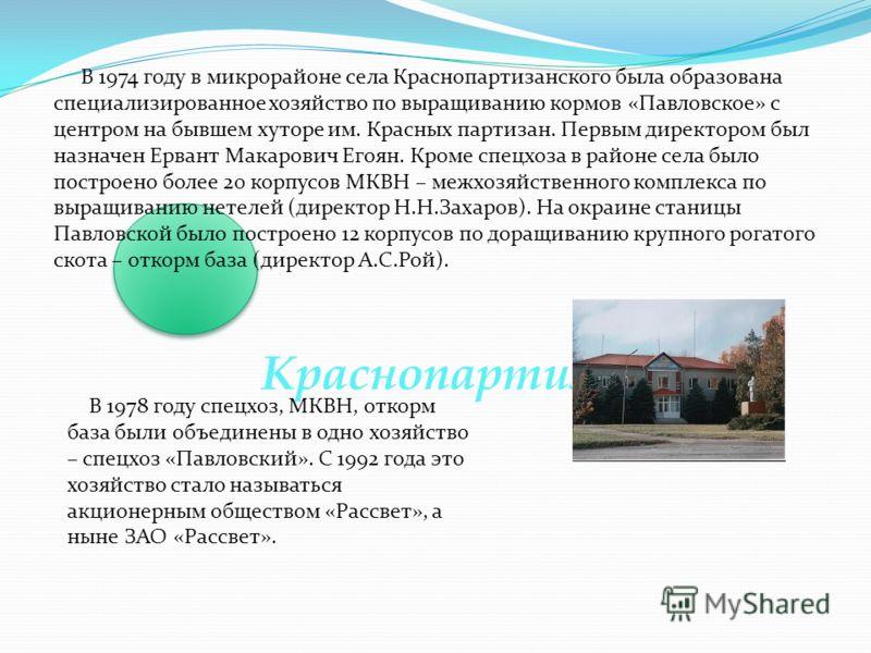 Краснопартизанское В 1974 году в микрорайоне села Краснопартизанского была образована специализированное хозяйство по выращиванию кормов «Павловское» с центром на бывшем хуторе им. Красных партизан. Первым директором был назначен Ервант Макарович Его