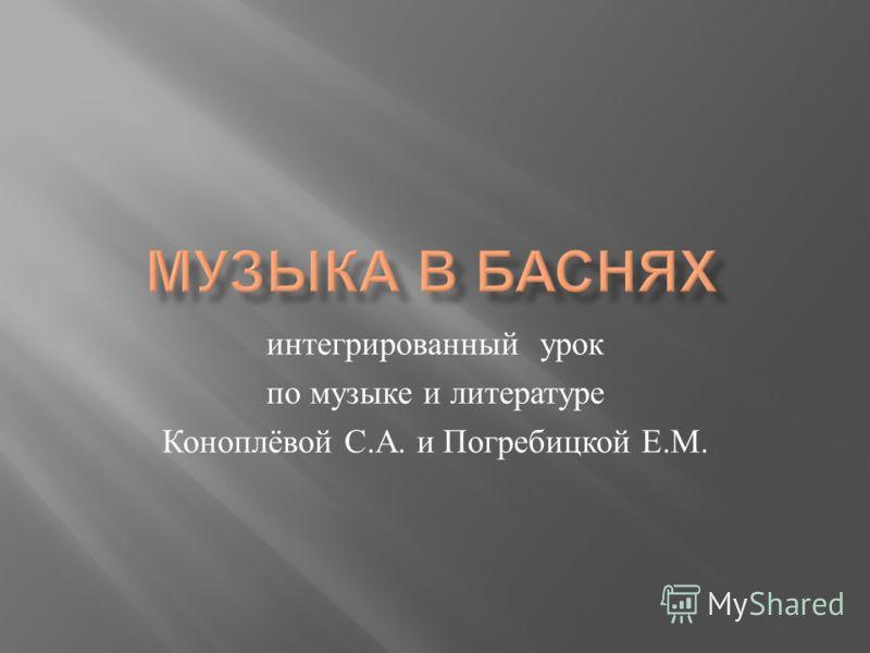 интегрированный урок по музыке и литературе Коноплёвой С. А. и Погребицкой Е. М.