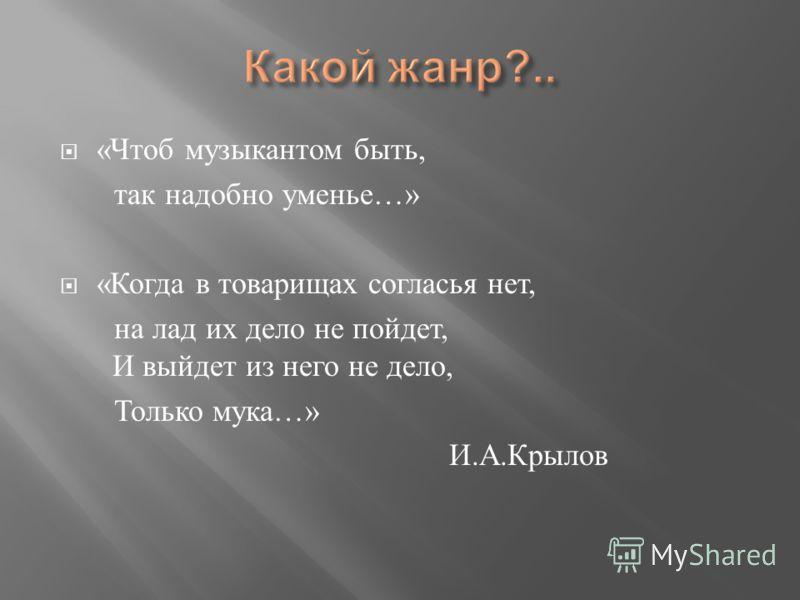 « Чтоб музыкантом быть, так надобно уменье …» « Когда в товарищах согласья нет, на лад их дело не пойдет, И выйдет из него не дело, Только мука …» И. А. Крылов