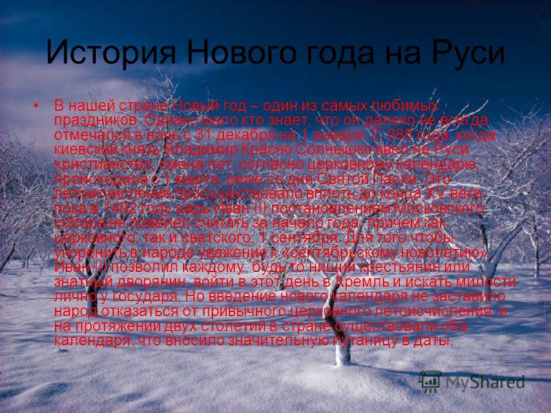 История Нового года на Руси В нашей стране Новый год – один из самых любимых праздников. Однако мало кто знает, что он далеко не всегда отмечался в ночь с 31 декабря на 1 января. С 988 года, когда киевский князь Владимир Красно Солнышко ввел на Руси