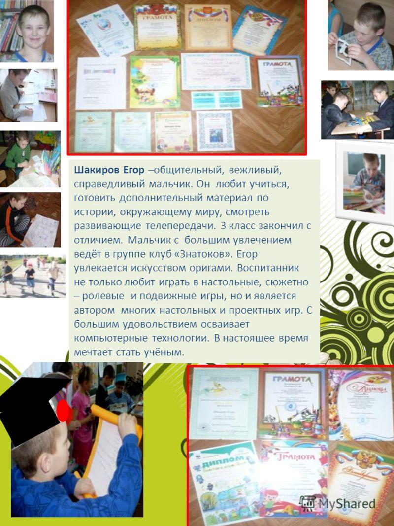Шакиров Егор –общительный, вежливый, справедливый мальчик. Он любит учиться, готовить дополнительный материал по истории, окружающему миру, смотреть развивающие телепередачи. 3 класс закончил с отличием. Мальчик с большим увлечением ведёт в группе кл