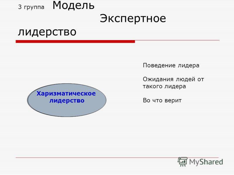 3 группа Модель Экспертное лидерство Харизматическое лидерство Поведение лидера Ожидания людей от такого лидера Во что верит