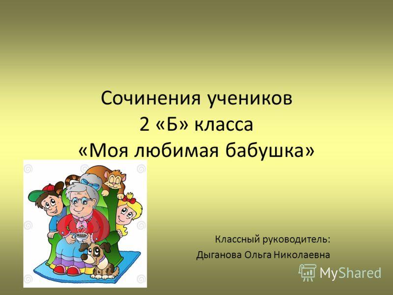 Сочинения учеников 2 «Б» класса «Моя любимая бабушка» Классный руководитель: Дыганова Ольга Николаевна