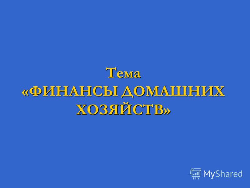 Тема «ФИНАНСЫ ДОМАШНИХ ХОЗЯЙСТВ»
