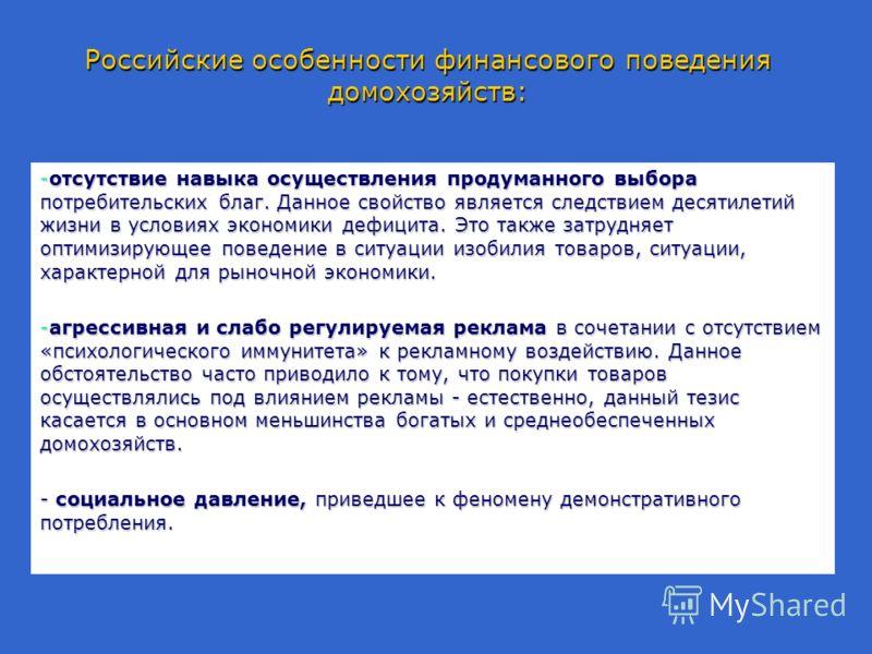 Российские особенности финансового поведения домохозяйств: -отсутствие навыка осуществления продуманного выбора потребительских благ. Данное свойство является следствием десятилетий жизни в условиях экономики дефицита. Это также затрудняет оптимизиру