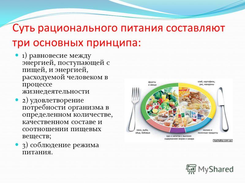 Суть рационального питания составляют три основных принципа: 1) равновесие между энергией, поступающей с пищей, и энергией, расходуемой человеком в процессе жизнедеятельности 2) удовлетворение потребности организма в определенном количестве, качестве