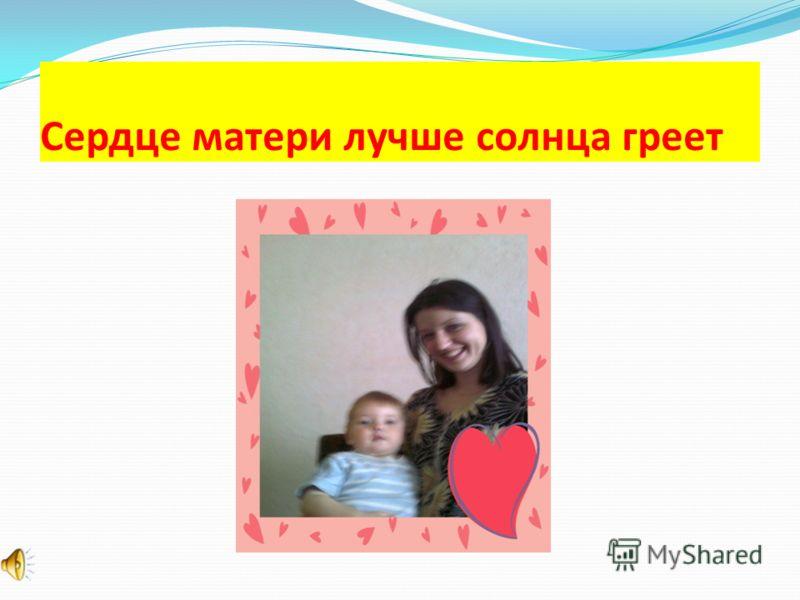 Сердце матери лучше солнца греет