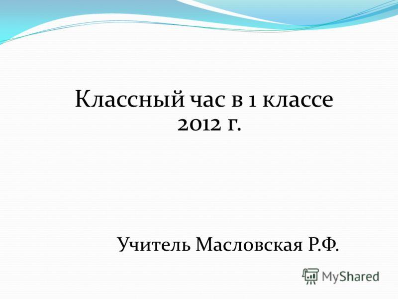 Классный час в 1 классе 2012 г. Учитель Масловская Р.Ф.