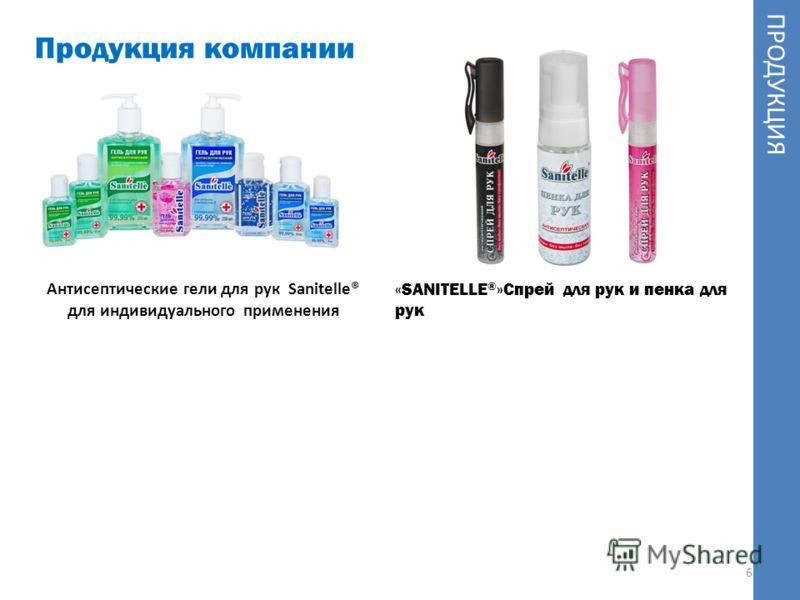 6 Продукция компании ПРОДУКЦИЯ Антисептические гели для рук Sanitelle® для индивидуального применения «SANITELLE ® »Спрей для рук и пенка для рук