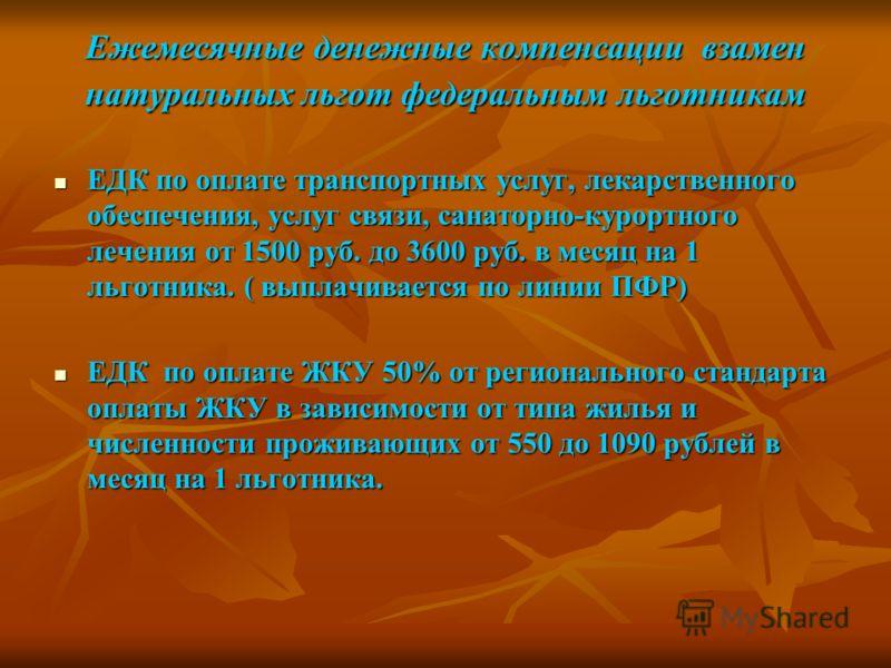 Ежемесячные денежные компенсации взамен натуральных льгот федеральным льготникам ЕДК по оплате транспортных услуг, лекарственного обеспечения, услуг связи, санаторно-курортного лечения от 1500 руб. до 3600 руб. в месяц на 1 льготника. ( выплачивается