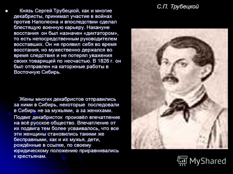 Князь Сергей Трубецкой, как и многие декабристы, принимал участие в войнах против Наполеона и впоследствии сделал блестящую военную карьеру. Накануне восстания он был назначен «диктатором», то есть непосредственным руководителем восставших. Он не про