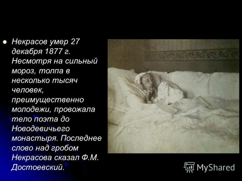 Некрасов умер 27 декабря 1877 г. Несмотря на сильный мороз, толпа в несколько тысяч человек, преимущественно молодежи, провожала тело поэта до Новодевичьего монастыря. Последнее слово над гробом Некрасова сказал Ф.М. Достоевский.