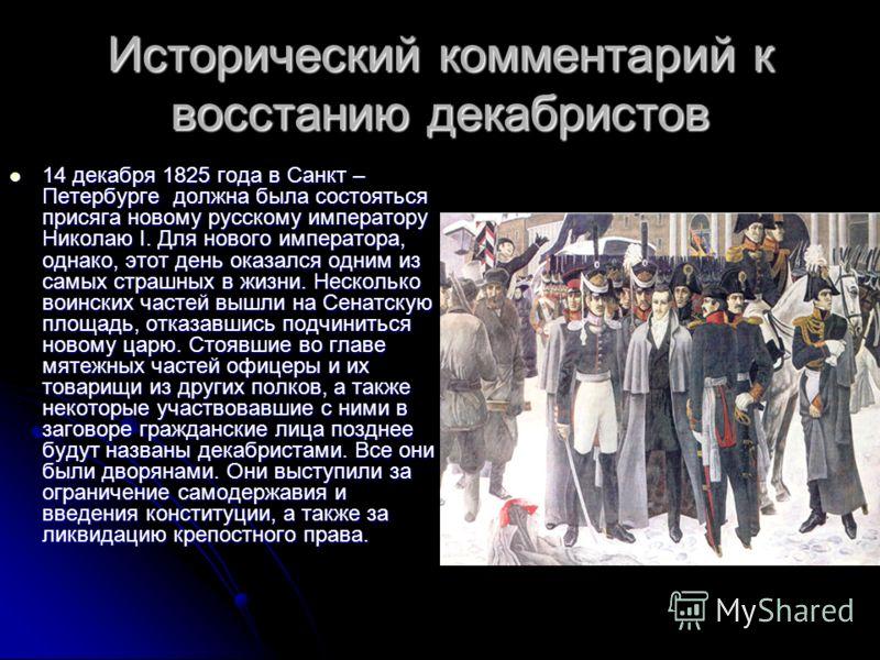 Исторический комментарий к восстанию декабристов 14 декабря 1825 года в Санкт – Петербурге должна была состояться присяга новому русскому императору Николаю I. Для нового императора, однако, этот день оказался одним из самых страшных в жизни. Несколь