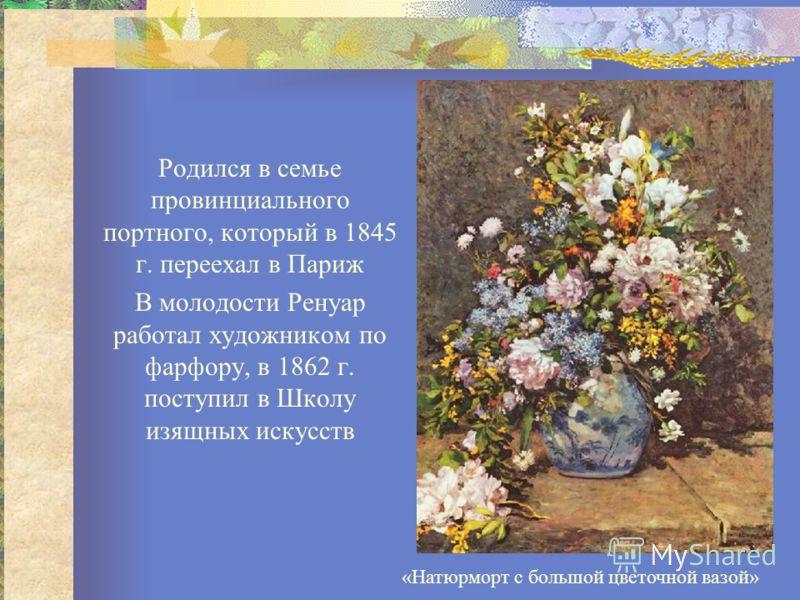 Родился в семье провинциального портного, который в 1845 г. переехал в Париж В молодости Ренуар работал художником по фарфору, в 1862 г. поступил в Школу изящных искусств «Натюрморт с большой цветочной вазой»