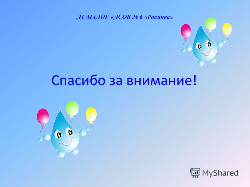 Спасибо за внимание! ЛГ МАДОУ «ДСОВ 6 «Росинка»