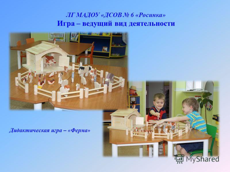 ЛГ МАДОУ «ДСОВ 6 «Росинка» Игра – ведущий вид деятельности Дидактическая игра – «Ферма»
