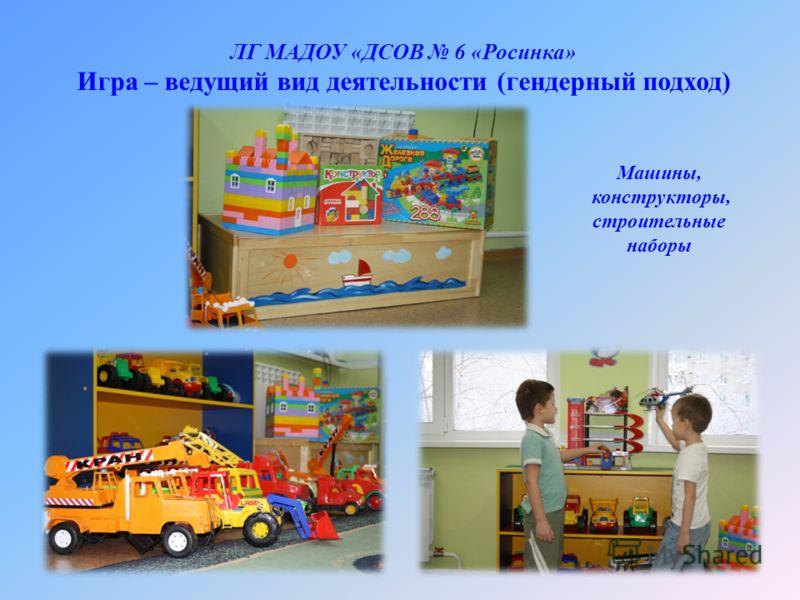 ЛГ МАДОУ «ДСОВ 6 «Росинка» Игра – ведущий вид деятельности (гендерный подход) Машины, конструкторы, строительные наборы