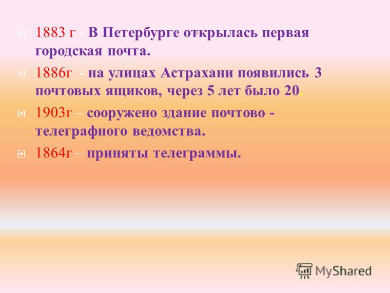1883 г - В Петербурге открылась первая городская почта. 1886 г - на улицах Астрахани появились 3 почтовых ящиков, через 5 лет было 20. 1903 г – сооружено здание почтово - телеграфного ведомства. 1864 г – приняты телеграммы.