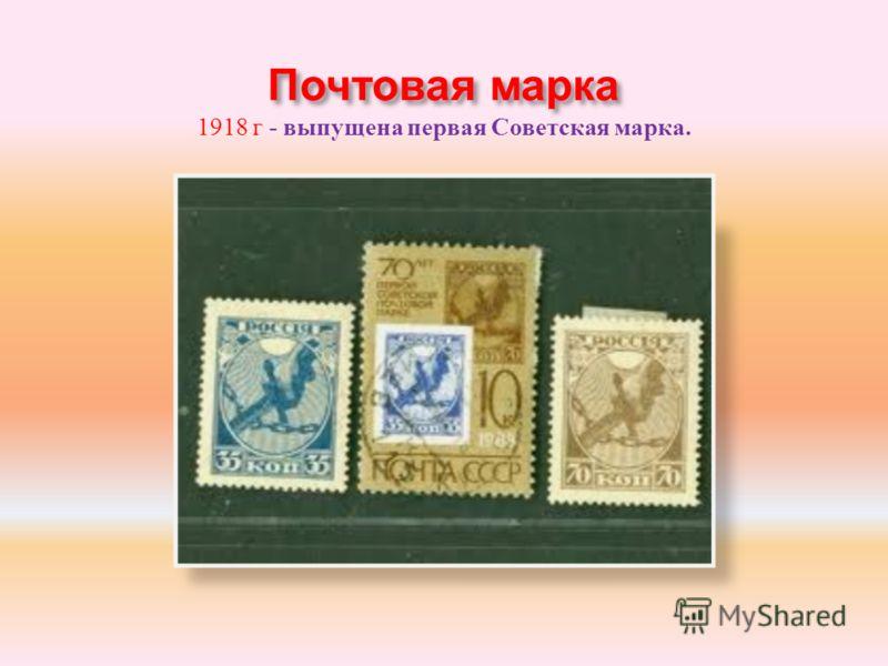 Почтовая марка 1918 г - выпущена первая Советская марка.