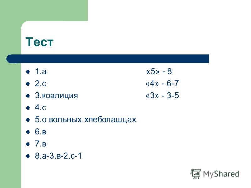 Тест 1.а «5» - 8 2.с «4» - 6-7 3.коалиция «3» - 3-5 4.с 5.о вольных хлебопашцах 6.в 7.в 8.а-3,в-2,с-1