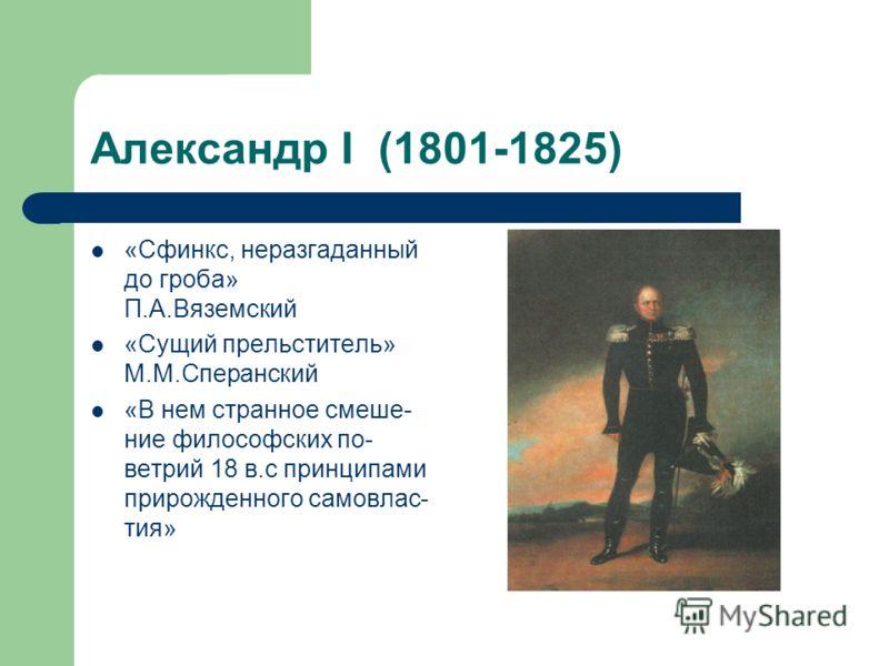 Александр I (1801-1825) «Сфинкс, неразгаданный до гроба» П.А.Вяземский «Сущий прельститель» М.М.Сперанский «В нем странное смеше- ние философских по- ветрий 18 в.с принципами прирожденного самовлас- тия»