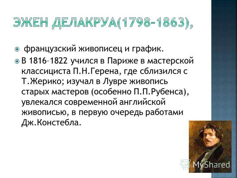 французский живописец и график. В 1816–1822 учился в Париже в мастерской классициста П.Н.Герена, где сблизился с Т.Жерико; изучал в Лувре живопись старых мастеров (особенно П.П.Рубенса), увлекался современной английской живописью, в первую очередь ра
