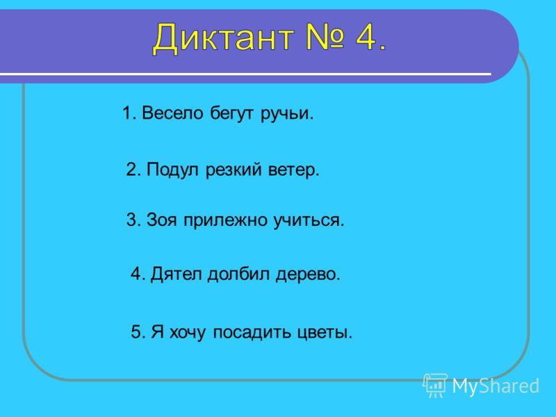 1. Весело бегут ручьи. 2. Подул резкий ветер. 3. Зоя прилежно учиться. 4. Дятел долбил дерево. 5. Я хочу посадить цветы.