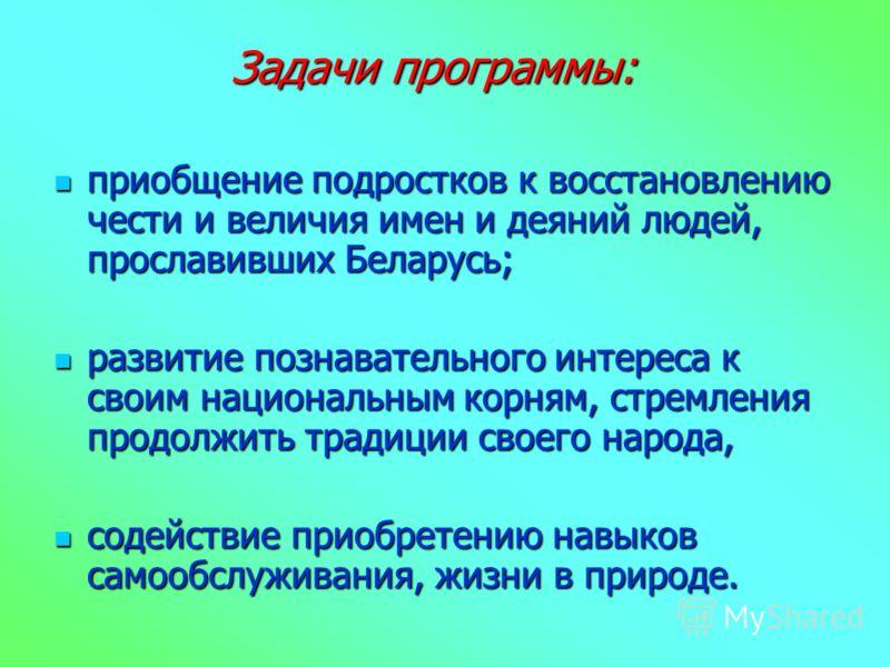 Задачи программы: приобщение подростков к восстановлению чести и величия имен и деяний людей, прославивших Беларусь; приобщение подростков к восстановлению чести и величия имен и деяний людей, прославивших Беларусь; развитие познавательного интереса
