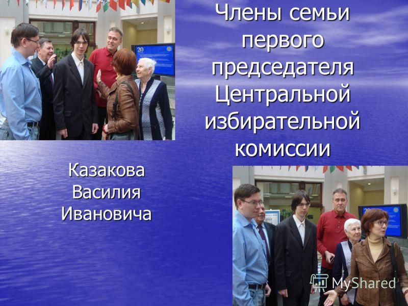 Казакова Василия Ивановича Члены семьи первого председателя Центральной избирательной комиссии