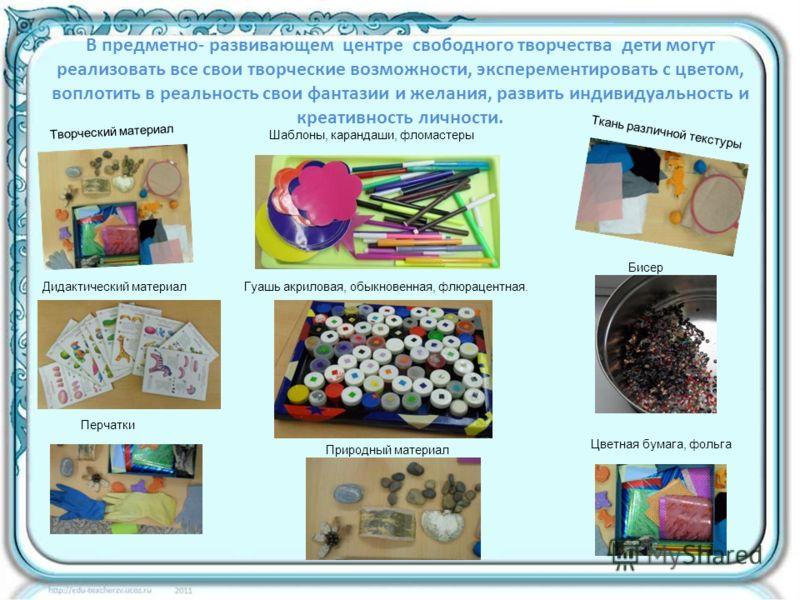 В предметно- развивающем центре свободного творчества дети могут реализовать все свои творческие возможности, эксперементировать с цветом, воплотить в реальность свои фантазии и желания, развить индивидуальность и креативность личности. Творческий ма