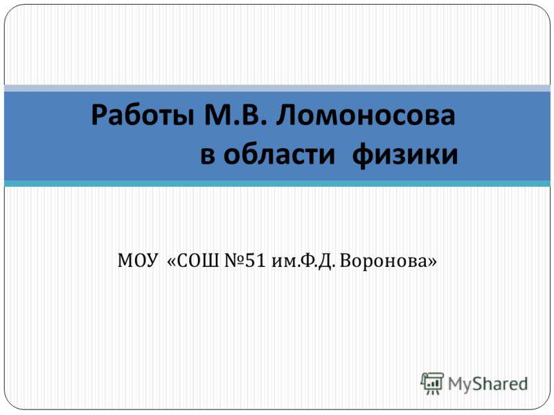 МОУ « СОШ 51 им. Ф. Д. Воронова » Работы М. В. Ломоносова в области физики