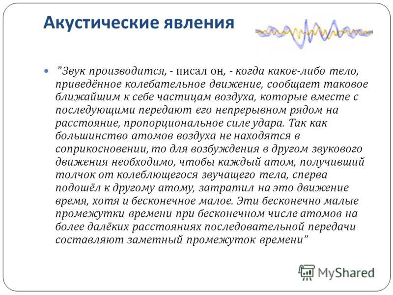 Акустические явления Звук производится, - писал он, - когда какое - либо тело, приведённое колебательное движение, сообщает таковое ближайшим к себе частицам воздуха, которые вместе с последующими передают его непрерывном рядом на расстояние, пропорц