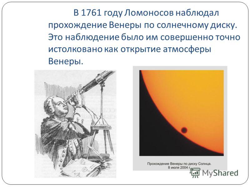 В 1761 году Ломоносов наблюдал прохождение Венеры по солнечному диску. Это наблюдение было им совершенно точно истолковано как открытие атмосферы Венеры.