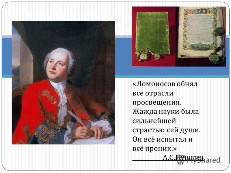 Ломоносов Михаил Васильевич 19 ноября 1711 г. - 15 апреля 1765 г. « Ломоносов обнял все отрасли просвещения. Жажда науки была сильнейшей страстью сей души. Он всё испытал и всё проник.» А. С. Пушкин