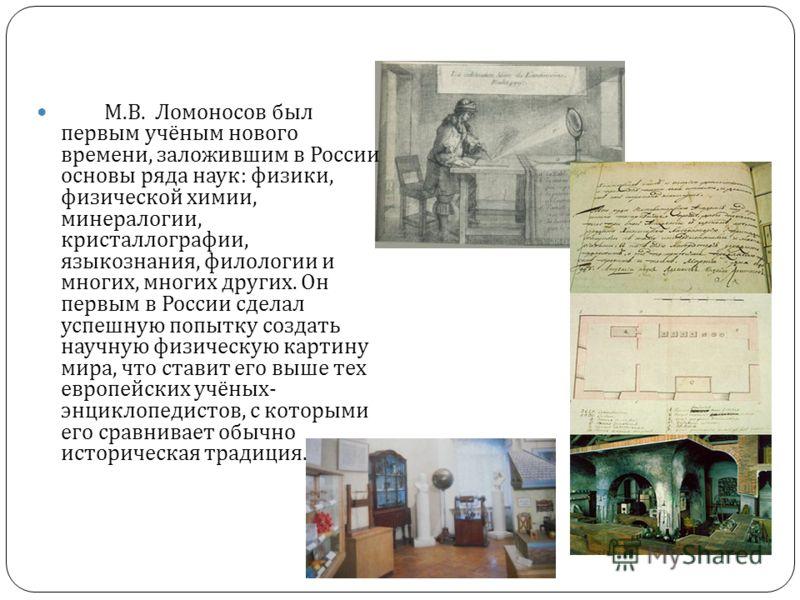 М. В. Ломоносов был первым учёным нового времени, заложившим в России основы ряда наук : физики, физической химии, минералогии, кристаллографии, языкознания, филологии и многих, многих других. Он первым в России сделал успешную попытку создать научну