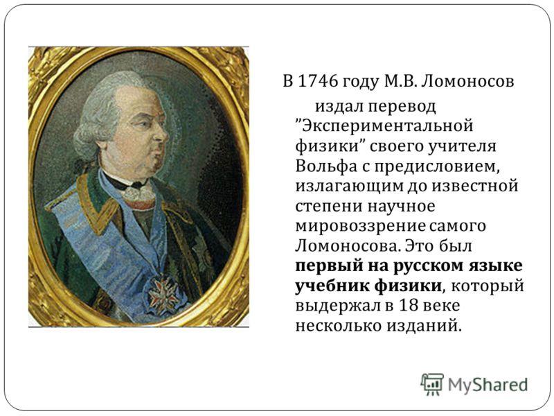 В 1746 году М. В. Ломоносов издал перевод Экспериментальной физики своего учителя Вольфа с предисловием, излагающим до известной степени научное мировоззрение самого Ломоносова. Это был первый на русском языке учебник физики, который выдержал в 18 ве