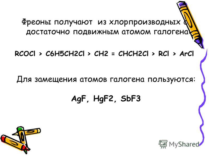 Фреоны получают из хлорпроизводных с достаточно подвижным атомом галогена: RCOCl > C6H5CH2Cl > CH2 = CHCH2Cl > RCl > ArCl Для замещения атомов галогена пользуются: AgF, HgF2, SbF3