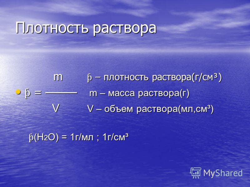 Плотность раствора m ƥ – плотность раствора(г/см³) m ƥ – плотность раствора(г/см³) ƥ = m – масса раствора(г) ƥ = m – масса раствора(г) V V – объем раствора(мл,см³) V V – объем раствора(мл,см³) ƥ (Н 2 О) = 1г/мл ; 1г/см³ ƥ (Н 2 О) = 1г/мл ; 1г/см³