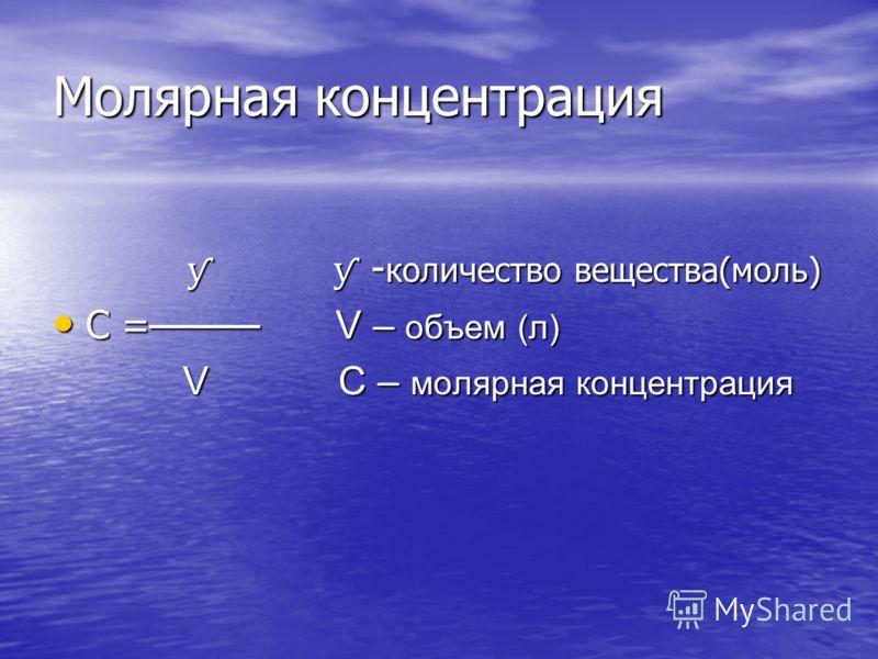 Молярная концентрация ƴ ƴ - количество вещества(моль) ƴ ƴ - количество вещества(моль) С = V – объем (л) С = V – объем (л) V С – молярная концентрация V С – молярная концентрация