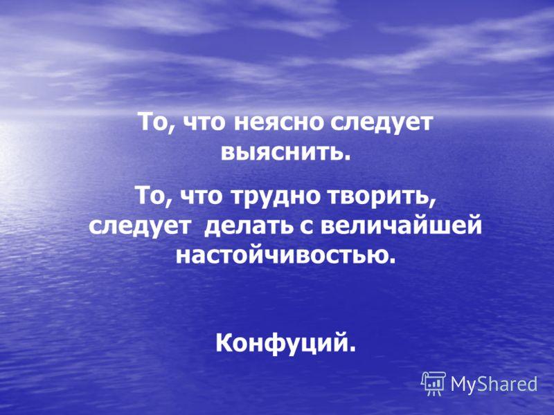 То, что неясно следует выяснить. То, что трудно творить, следует делать с величайшей настойчивостью. Конфуций.